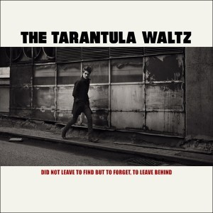 The Tarantula Waltz: Did Not Leave To Find But To Forget, To Leave Behind