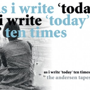 The Andersen Tapes: As I Write 'Today' Ten Times