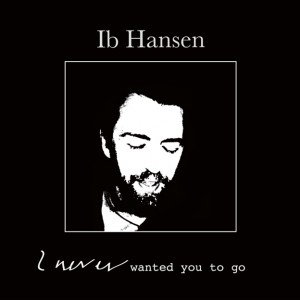 Ib Hansen: I never wanted you to go