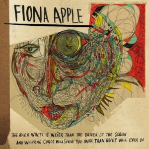 Fiona Apple: The Idler Wheel Is Wiser Than The Driver of The Screw And Whipping Cords Will Serve You More Than Ro