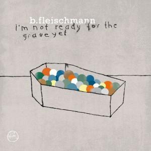 B. Fleischmann: I'm Not Ready For The Grave Yet
