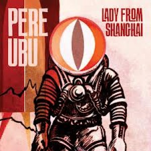 Pere Ubu: The Lady From Shanghai