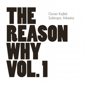 Goran Kajfeš Subtropic Arkestra: The Reason Why Vol. 1