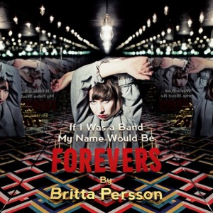 Britta Persson: If I Was A Band My Name Would Be Forevers