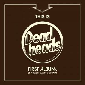 Deadheads: This Is Deadheads First Album (It Includes Electric Guitars)