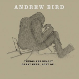 Andrew Bird: Things Are Great Here, Sort Of....
