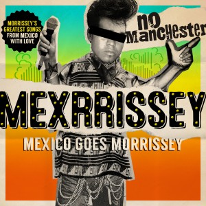 Mexrrissey: No Manchester: Mexico Goes Morrissey