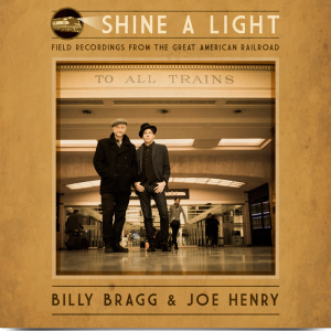 Billy Bragg & Joe Henry: Shine A Light: Field Recordings From The Great American Railroad