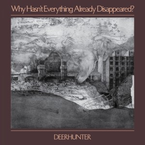 Deerhunter: Why Hasn't Everything Already Disappeared