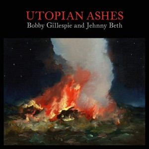 Bobby Gillespie And Jehnny Beth: Utopian Ashes